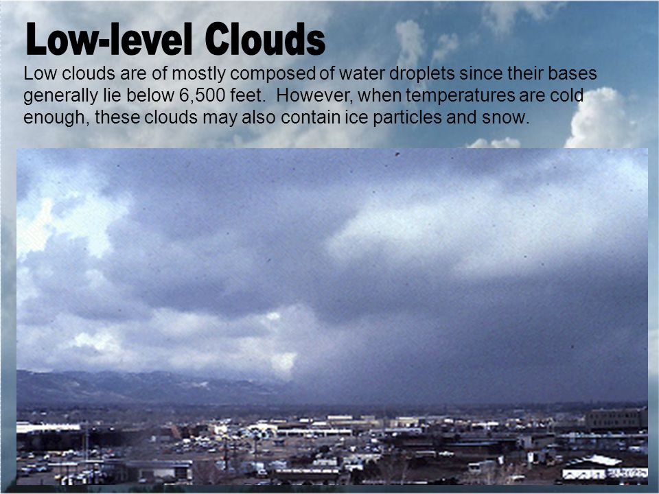 Low clouds are of mostly composed of water droplets since their bases generally lie below 6,500 feet.