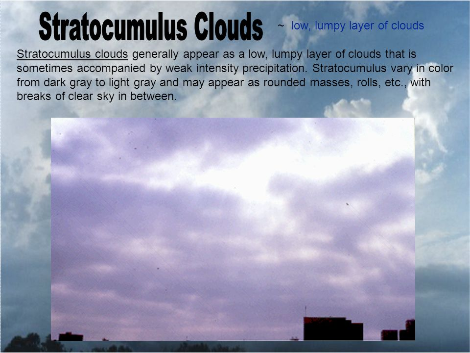 ~ low, lumpy layer of clouds Stratocumulus clouds generally appear as a low, lumpy layer of clouds that is sometimes accompanied by weak intensity precipitation.