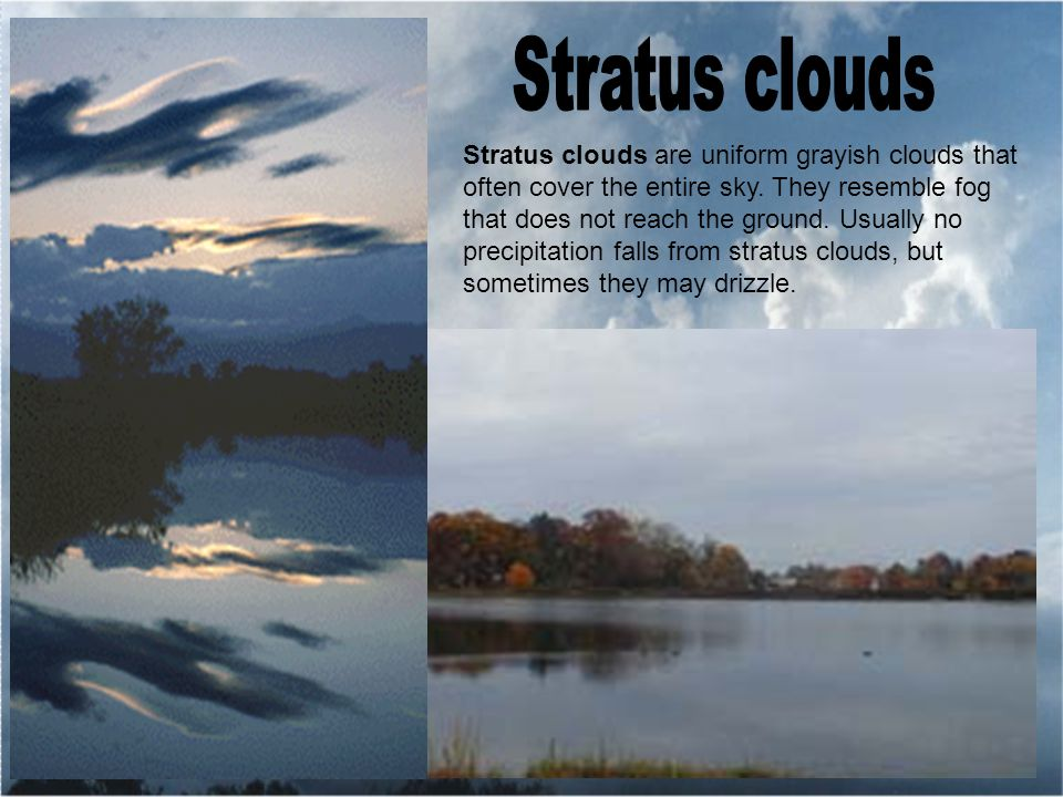 Stratus clouds are uniform grayish clouds that often cover the entire sky.