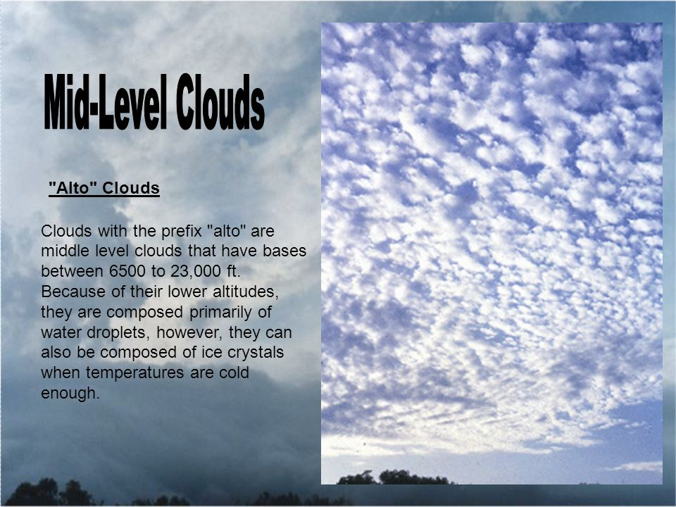 Alto Clouds Clouds with the prefix alto are middle level clouds that have bases between 6500 to 23,000 ft.