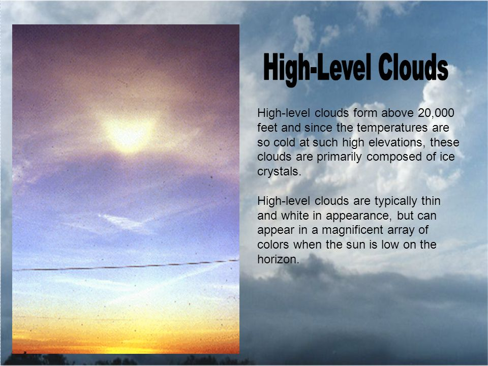 High-level clouds form above 20,000 feet and since the temperatures are so cold at such high elevations, these clouds are primarily composed of ice crystals.
