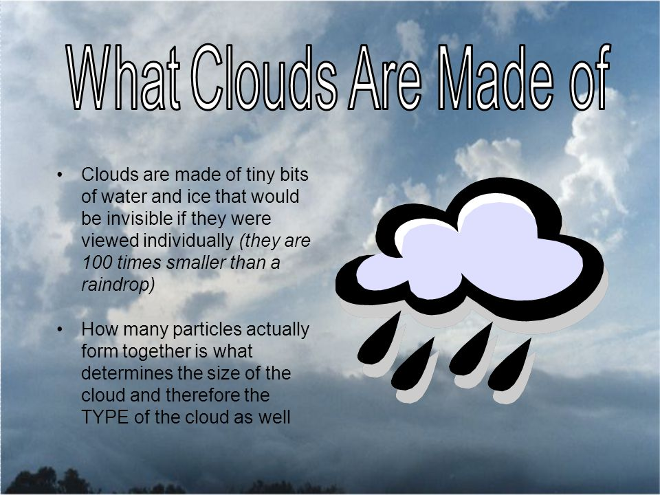 Clouds are made of tiny bits of water and ice that would be invisible if they were viewed individually (they are 100 times smaller than a raindrop) How many particles actually form together is what determines the size of the cloud and therefore the TYPE of the cloud as well
