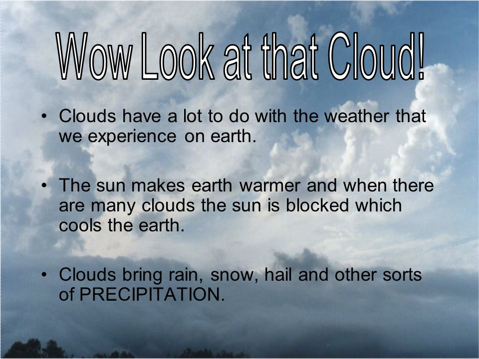 Clouds have a lot to do with the weather that we experience on earth.