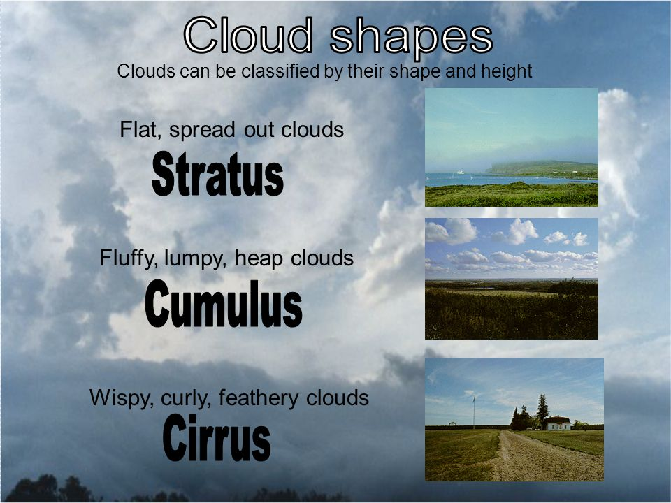 Clouds can be classified by their shape and height Flat, spread out clouds Fluffy, lumpy, heap clouds Wispy, curly, feathery clouds