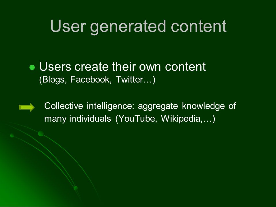 User generated content Users create their own content (Blogs, Facebook, Twitter…) Collective intelligence: aggregate knowledge of many individuals (YouTube, Wikipedia,…)