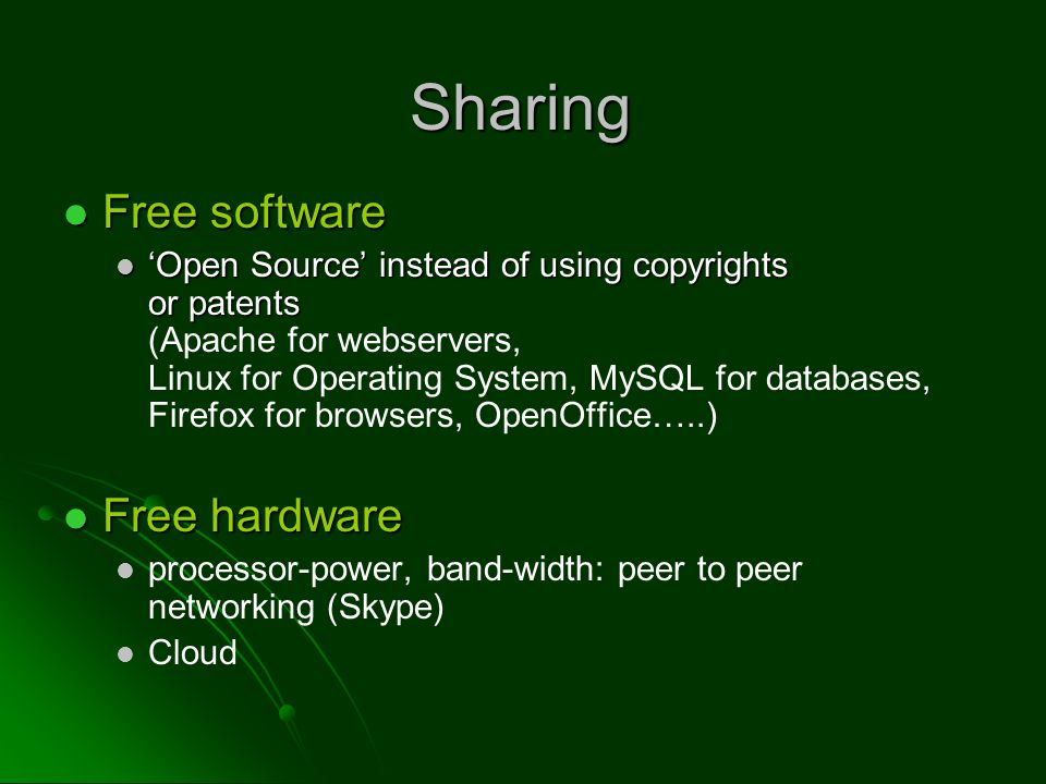 Free software Free software 'Open Source' instead of using copyrights or patents 'Open Source' instead of using copyrights or patents (Apache for webservers, Linux for Operating System, MySQL for databases, Firefox for browsers, OpenOffice…..) Free hardware Free hardware processor-power, band-width: peer to peer networking (Skype) Cloud Sharing