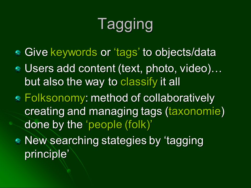 Give keywords or 'tags' to objects/data Users add content (text, photo, video)… but also the way to classify it all Folksonomy: method of collaboratively creating and managing tags (taxonomie) done by the 'people (folk)' New searching stategies by 'tagging principle' Tagging