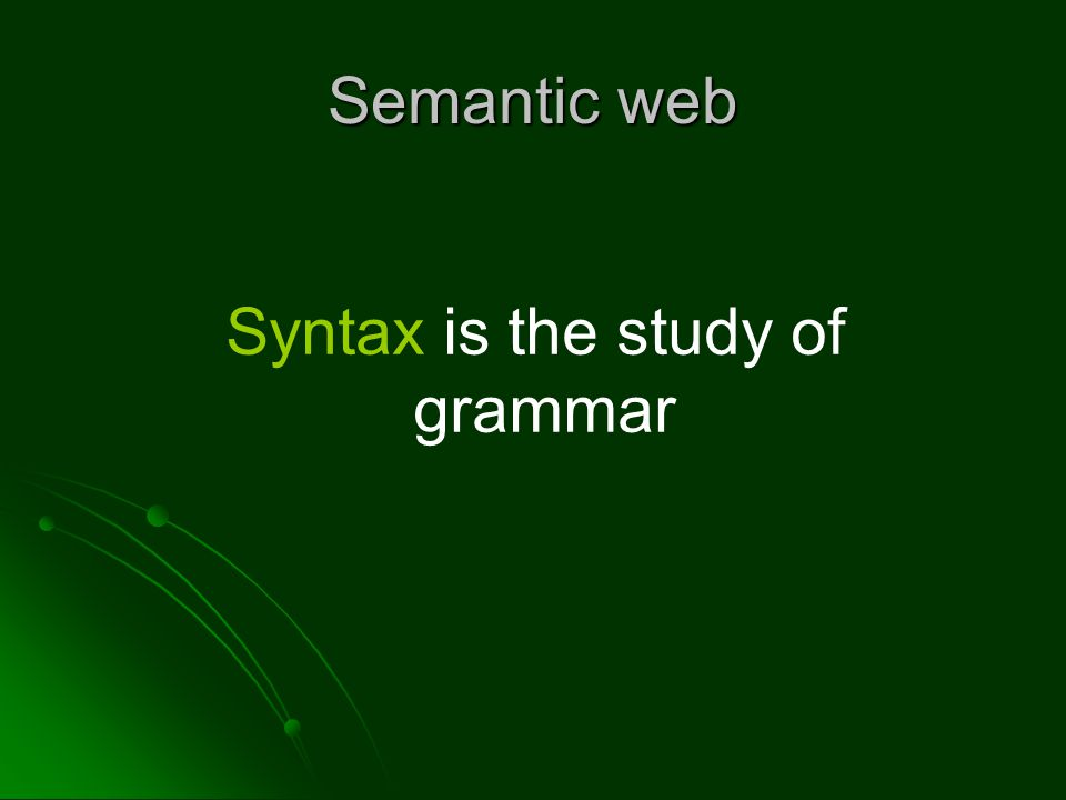 Semantic web Syntax is the study of grammar