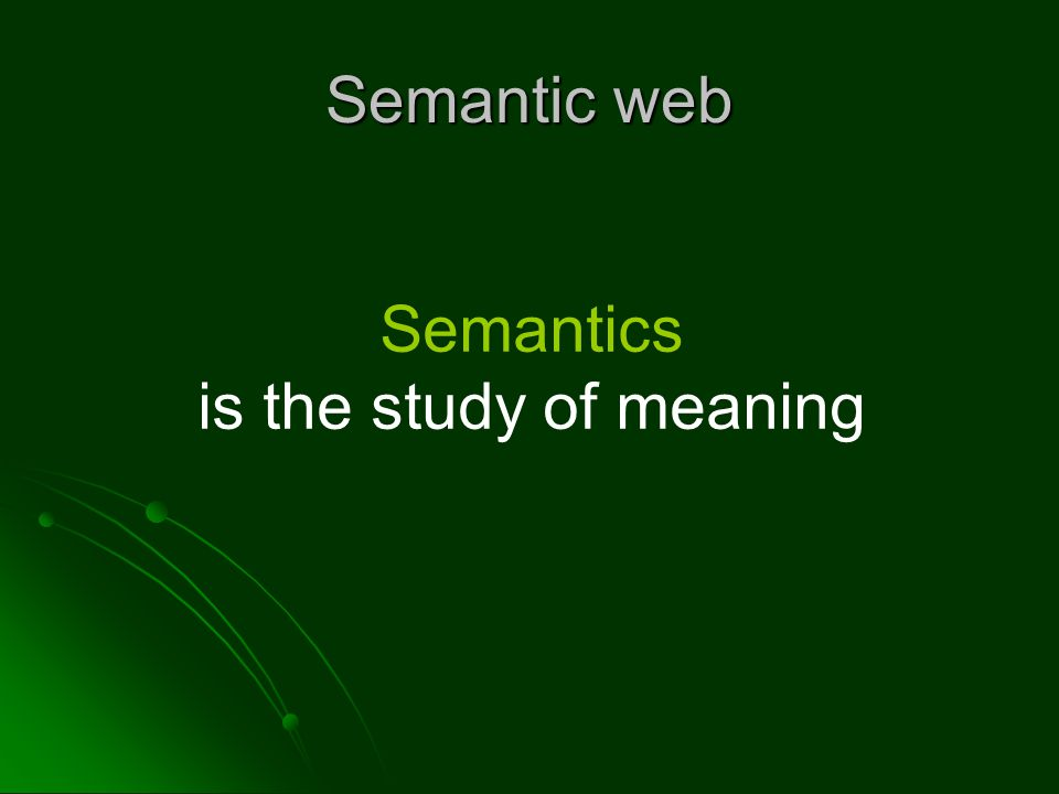 Semantic web Semantics is the study of meaning