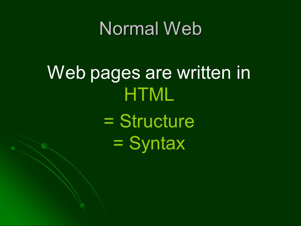 Normal Web Web pages are written in HTML = Structure = Syntax