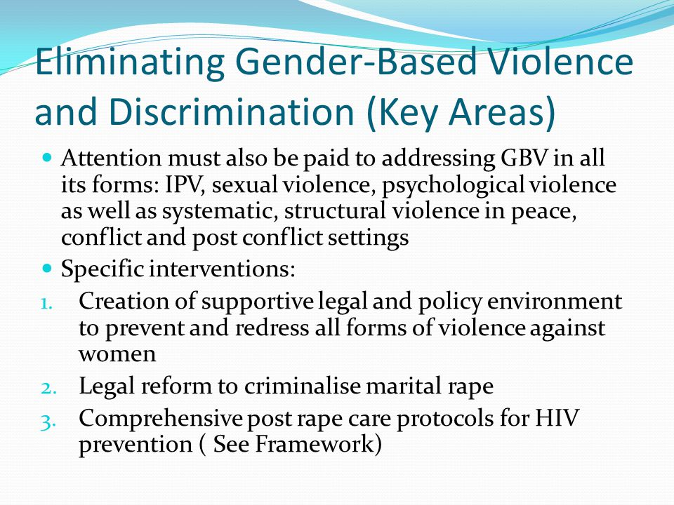 Eliminating Gender-Based Violence and Discrimination (Key Areas) Attention must also be paid to addressing GBV in all its forms: IPV, sexual violence, psychological violence as well as systematic, structural violence in peace, conflict and post conflict settings Specific interventions: 1.
