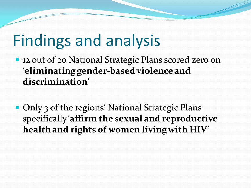 Findings and analysis 12 out of 20 National Strategic Plans scored zero on 'eliminating gender-based violence and discrimination' Only 3 of the regions' National Strategic Plans specifically 'affirm the sexual and reproductive health and rights of women living with HIV'