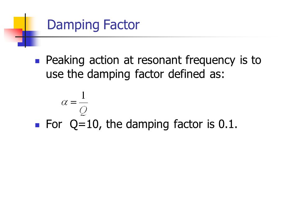 Damping Factor Peaking action at resonant frequency is to use the damping factor defined as: For Q=10, the damping factor is 0.1.