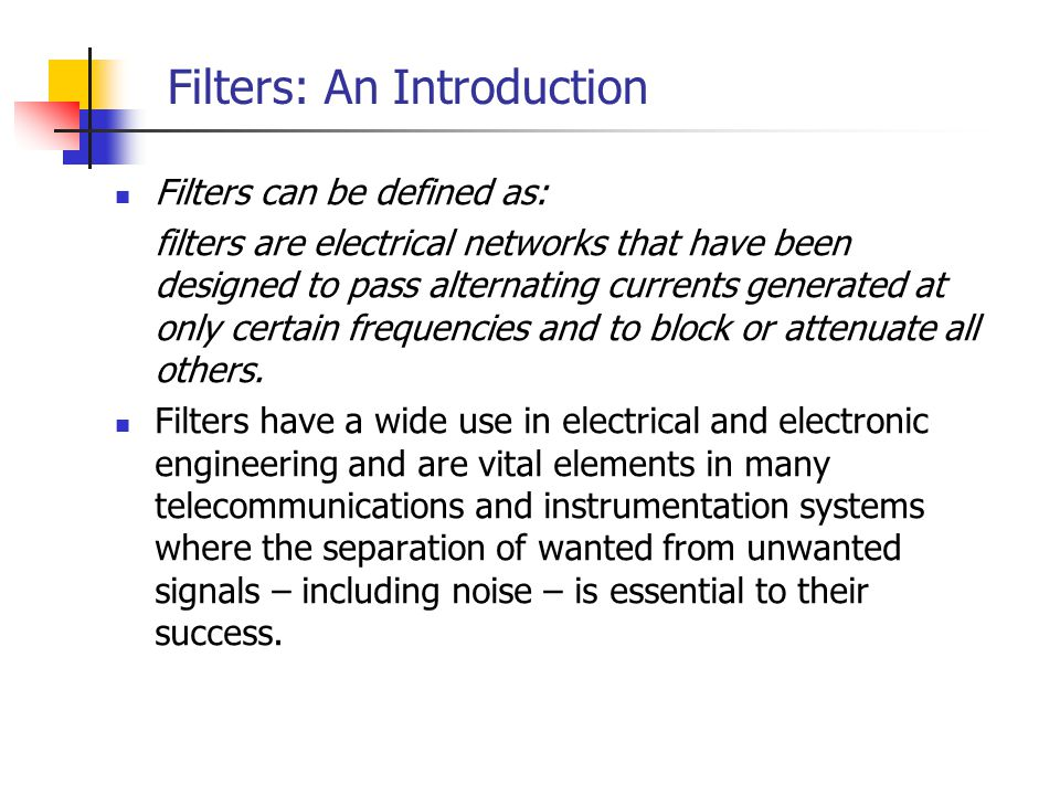 Filters: An Introduction Filters can be defined as: filters are electrical networks that have been designed to pass alternating currents generated at only certain frequencies and to block or attenuate all others.