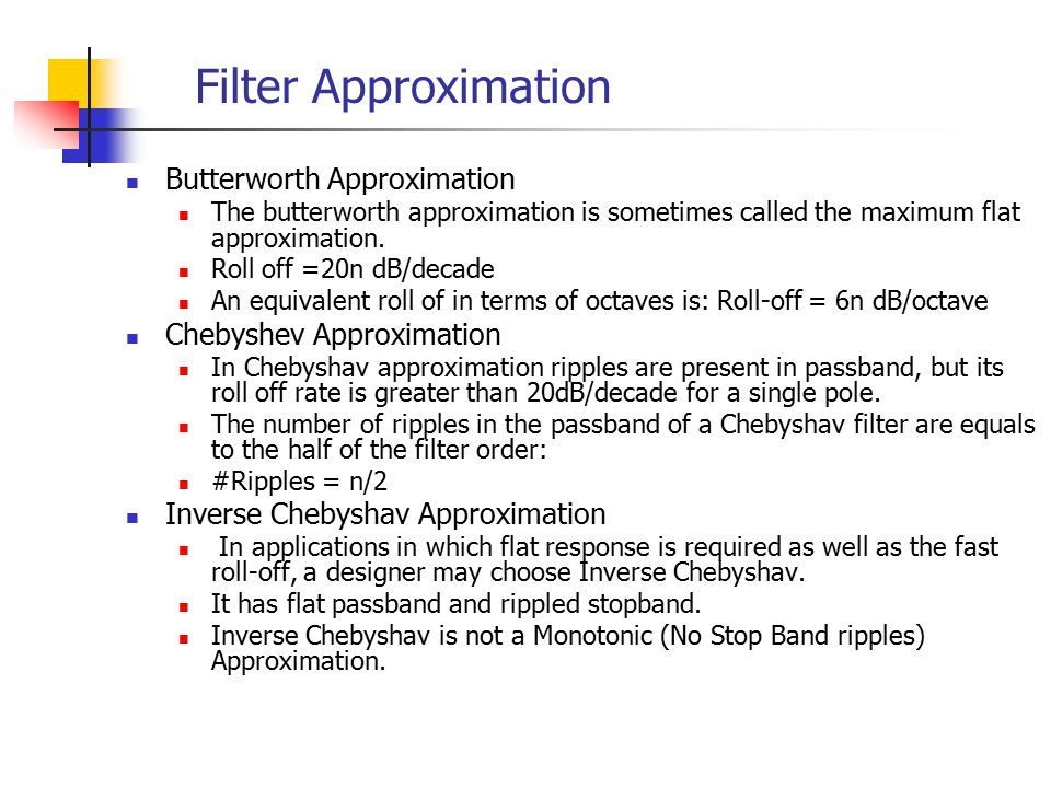 Filter Approximation Butterworth Approximation The butterworth approximation is sometimes called the maximum flat approximation.