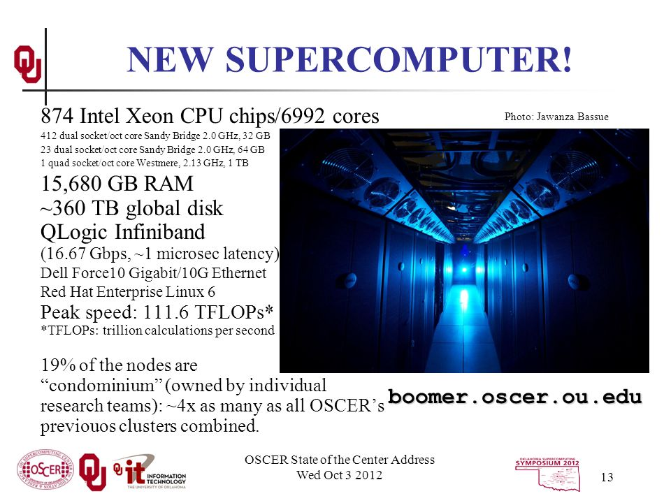 OSCER State of the Center Address Wed Oct 3 2012 13 874 Intel Xeon CPU chips/6992 cores 412 dual socket/oct core Sandy Bridge 2.0 GHz, 32 GB 23 dual socket/oct core Sandy Bridge 2.0 GHz, 64 GB 1 quad socket/oct core Westmere, 2.13 GHz, 1 TB 15,680 GB RAM ~360 TB global disk QLogic Infiniband (16.67 Gbps, ~1 microsec latency) Dell Force10 Gigabit/10G Ethernet Red Hat Enterprise Linux 6 Peak speed: 111.6 TFLOPs* *TFLOPs: trillion calculations per second 19% of the nodes are condominium (owned by individual research teams): ~4x as many as all OSCER's previouos clusters combined.