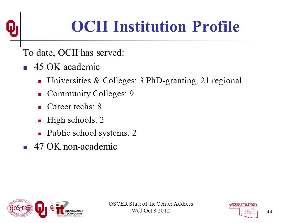 OCII Institution Profile To date, OCII has served: 45 OK academic Universities & Colleges: 3 PhD-granting, 21 regional Community Colleges: 9 Career techs: 8 High schools: 2 Public school systems: 2 47 OK non-academic OSCER State of the Center Address Wed Oct 3 2012 44