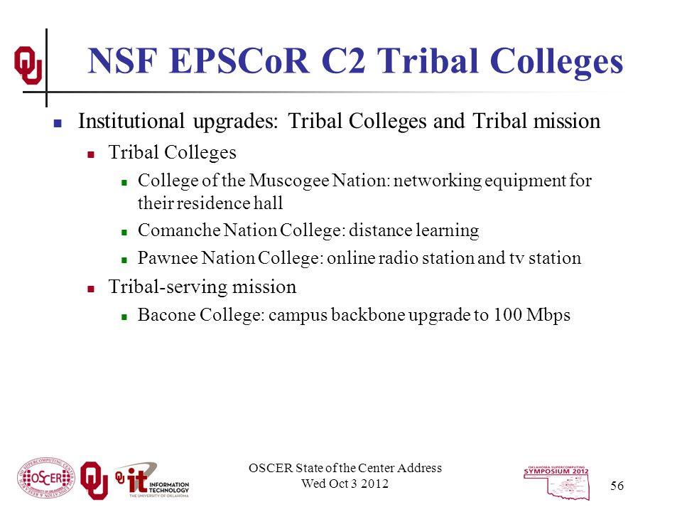 NSF EPSCoR C2 Tribal Colleges Institutional upgrades: Tribal Colleges and Tribal mission Tribal Colleges College of the Muscogee Nation: networking equipment for their residence hall Comanche Nation College: distance learning Pawnee Nation College: online radio station and tv station Tribal-serving mission Bacone College: campus backbone upgrade to 100 Mbps OSCER State of the Center Address Wed Oct 3 2012 56