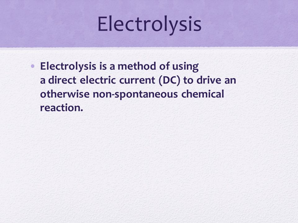 Electrolysis Electrolysis is a method of using a direct electric current (DC) to drive an otherwise non-spontaneous chemical reaction.
