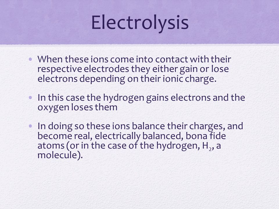 Electrolysis When these ions come into contact with their respective electrodes they either gain or lose electrons depending on their ionic charge.