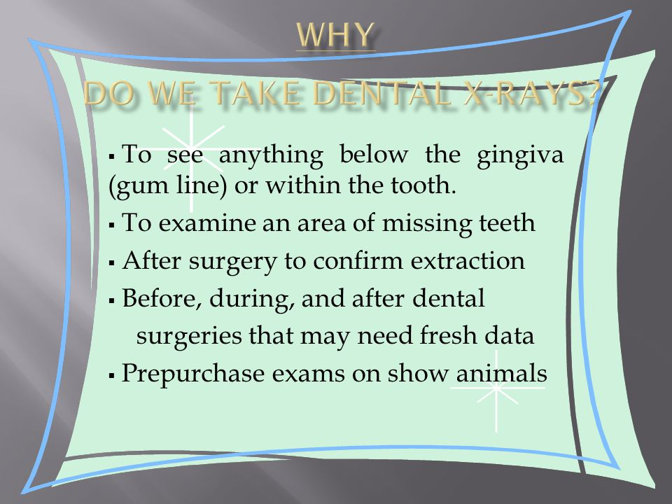  To see anything below the gingiva (gum line) or within the tooth.
