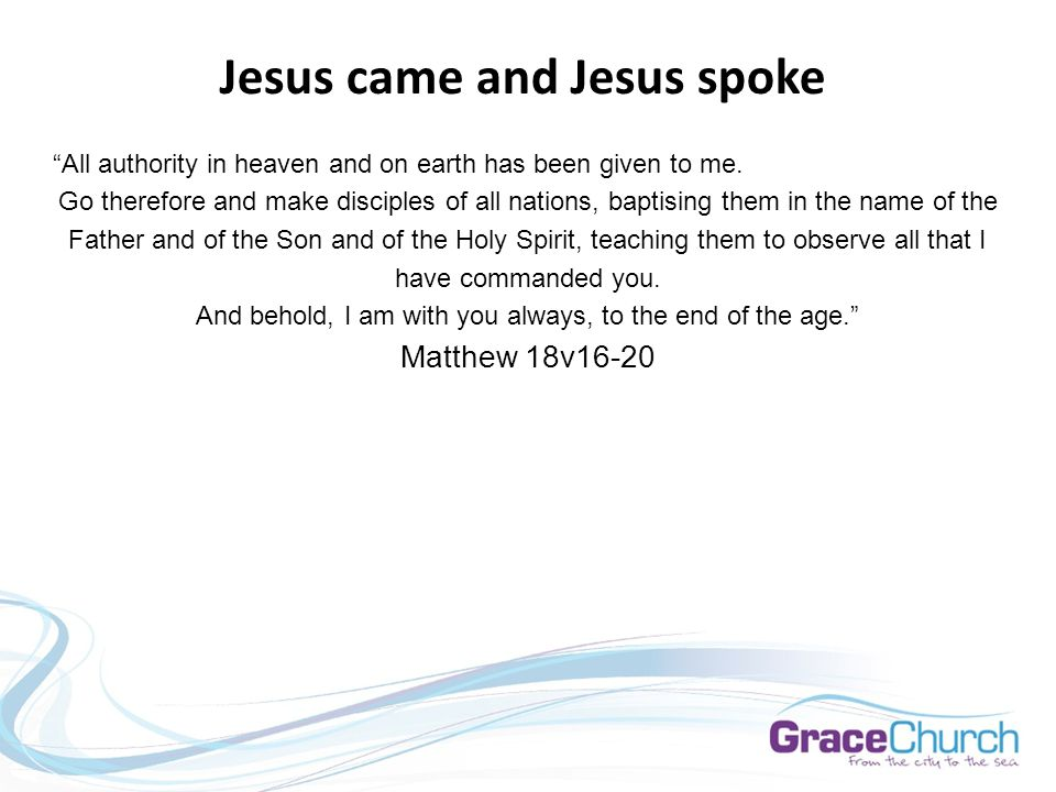 Jesus came and Jesus spoke All authority in heaven and on earth has been given to me.