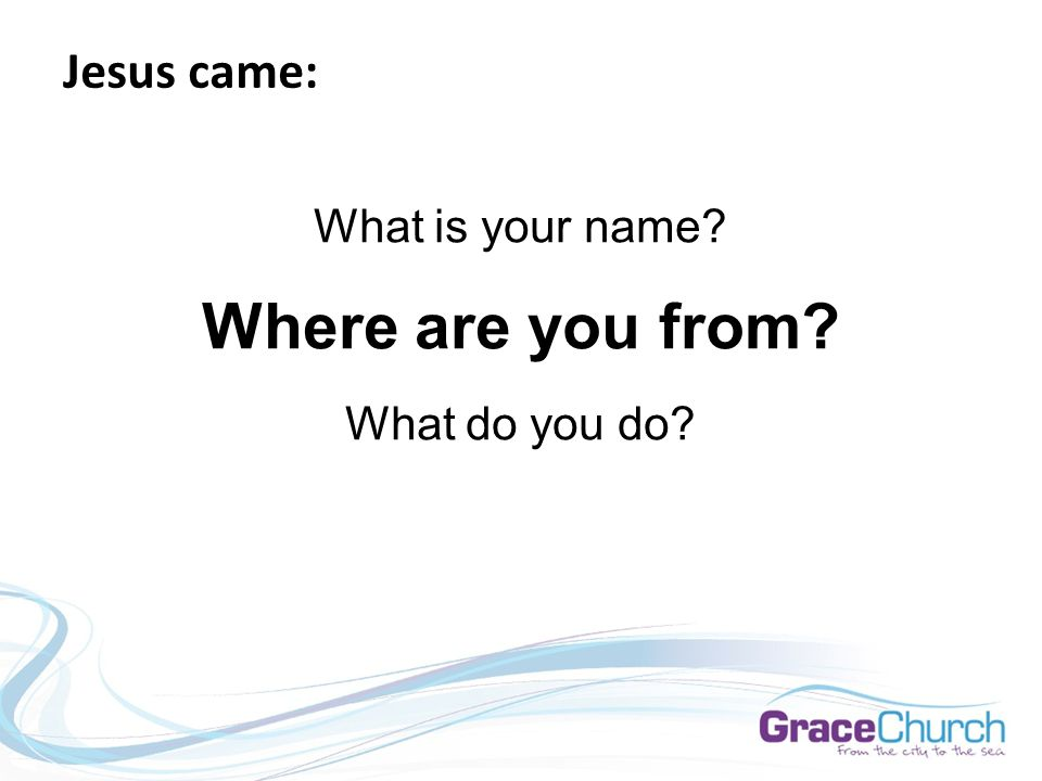 Jesus came: What is your name Where are you from What do you do