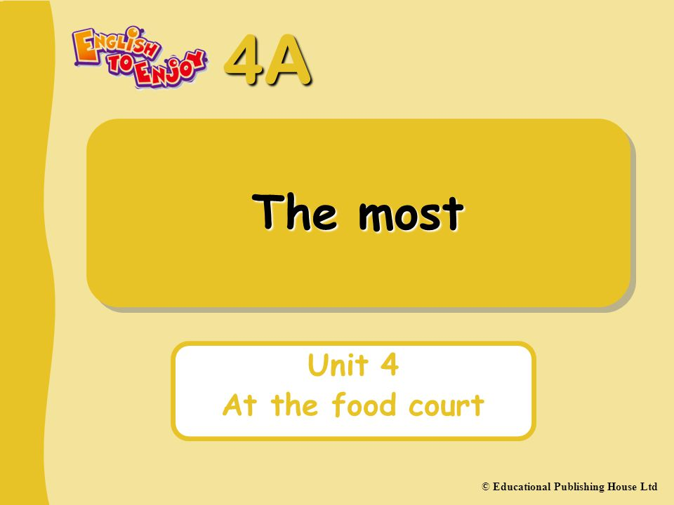 4A © Educational Publishing House Ltd The most Unit 4 At the food court