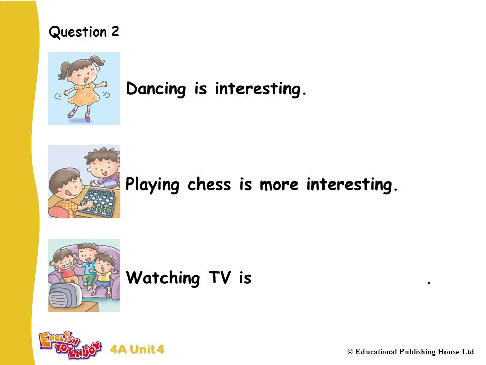 4A Unit 4 © Educational Publishing House Ltd Question 2 Dancing is interesting.