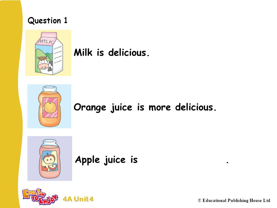 4A Unit 4 © Educational Publishing House Ltd Question 1 Milk is delicious.