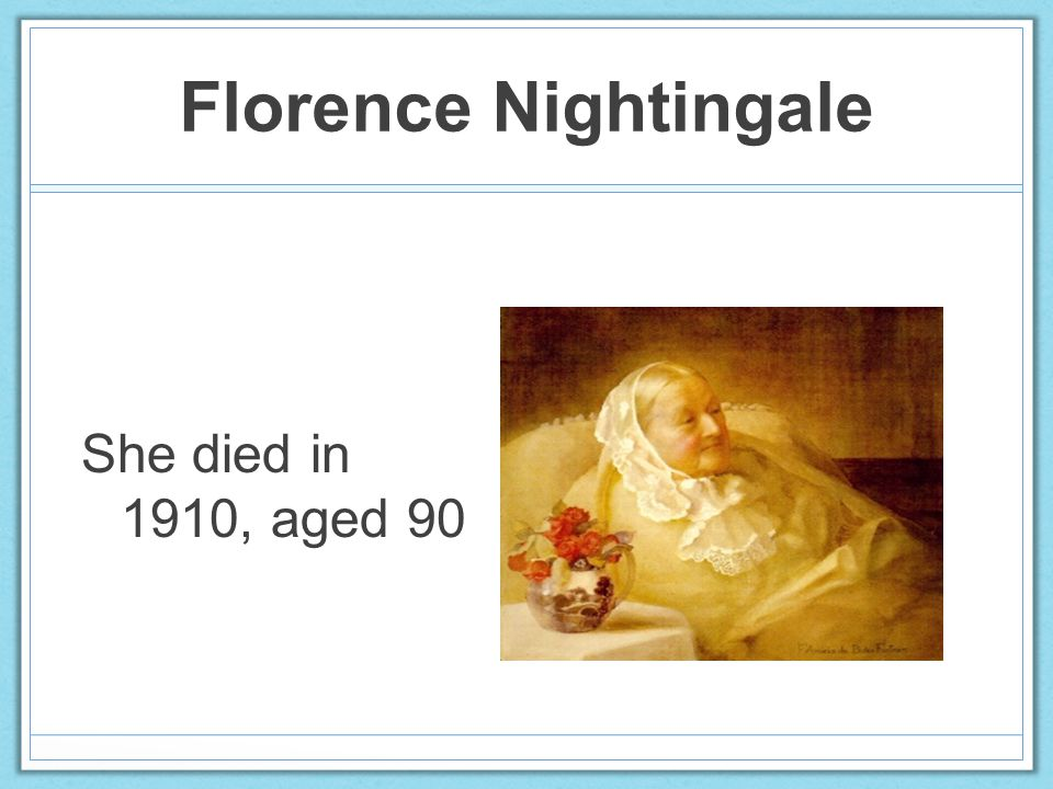 Florence Nightingale She died in 1910, aged 90
