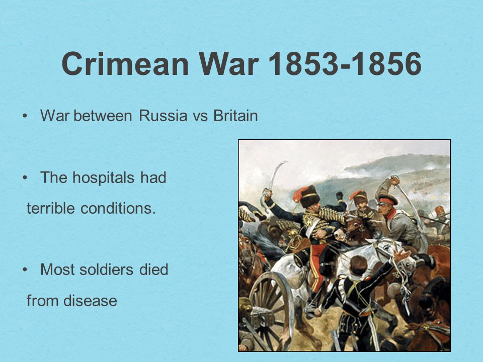 Crimean War War between Russia vs Britain The hospitals had terrible conditions.