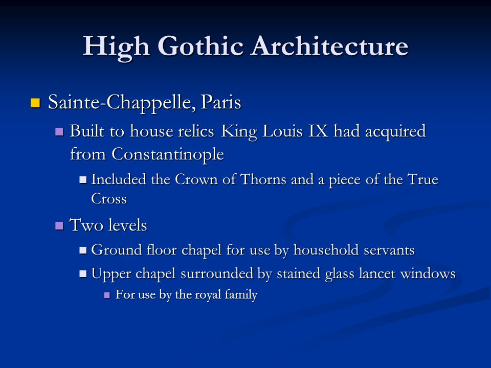 High Gothic Architecture Sainte-Chappelle, Paris Sainte-Chappelle, Paris Built to house relics King Louis IX had acquired from Constantinople Built to house relics King Louis IX had acquired from Constantinople Included the Crown of Thorns and a piece of the True Cross Included the Crown of Thorns and a piece of the True Cross Two levels Two levels Ground floor chapel for use by household servants Ground floor chapel for use by household servants Upper chapel surrounded by stained glass lancet windows Upper chapel surrounded by stained glass lancet windows For use by the royal family For use by the royal family