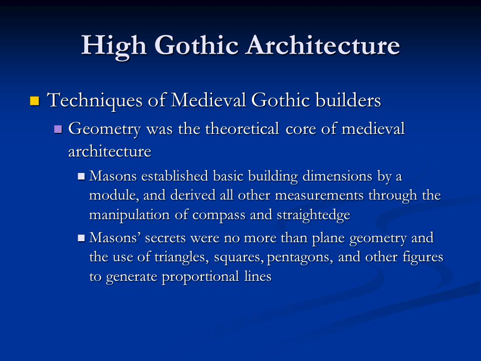High Gothic Architecture Techniques of Medieval Gothic builders Techniques of Medieval Gothic builders Geometry was the theoretical core of medieval architecture Geometry was the theoretical core of medieval architecture Masons established basic building dimensions by a module, and derived all other measurements through the manipulation of compass and straightedge Masons established basic building dimensions by a module, and derived all other measurements through the manipulation of compass and straightedge Masons' secrets were no more than plane geometry and the use of triangles, squares, pentagons, and other figures to generate proportional lines Masons' secrets were no more than plane geometry and the use of triangles, squares, pentagons, and other figures to generate proportional lines