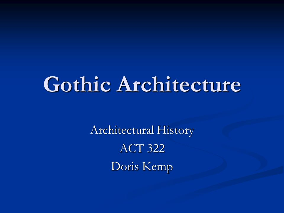 Gothic Architecture Architectural History ACT 322 Doris Kemp