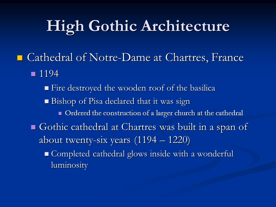 High Gothic Architecture Cathedral of Notre-Dame at Chartres, France Cathedral of Notre-Dame at Chartres, France 1194 1194 Fire destroyed the wooden roof of the basilica Fire destroyed the wooden roof of the basilica Bishop of Pisa declared that it was sign Bishop of Pisa declared that it was sign Ordered the construction of a larger church at the cathedral Ordered the construction of a larger church at the cathedral Gothic cathedral at Chartres was built in a span of about twenty-six years (1194 – 1220) Gothic cathedral at Chartres was built in a span of about twenty-six years (1194 – 1220) Completed cathedral glows inside with a wonderful luminosity Completed cathedral glows inside with a wonderful luminosity