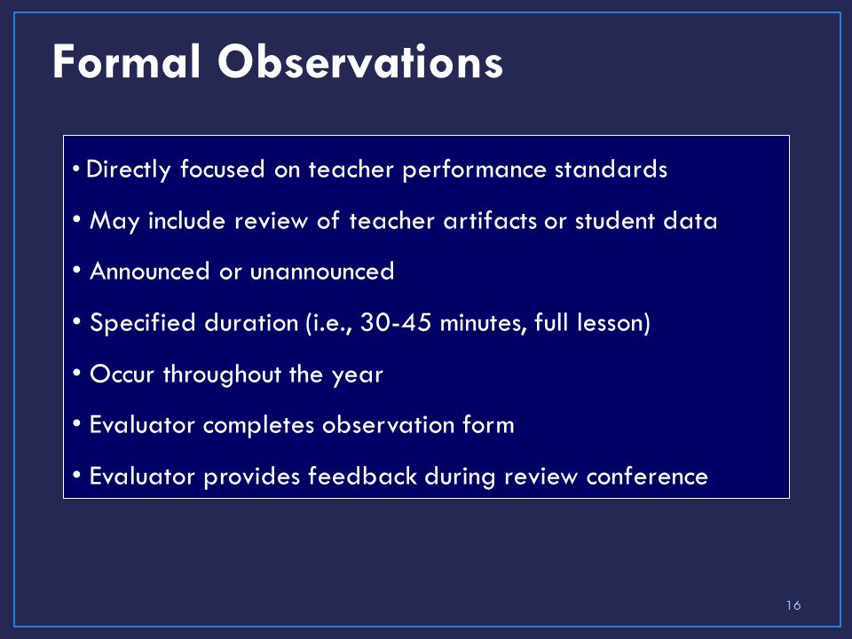 Formal Observations Directly focused on teacher performance standards May include review of teacher artifacts or student data Announced or unannounced Specified duration (i.e., minutes, full lesson) Occur throughout the year Evaluator completes observation form Evaluator provides feedback during review conference 16
