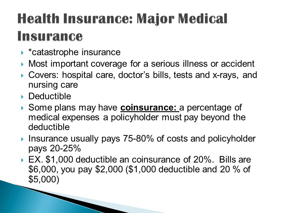  *catastrophe insurance  Most important coverage for a serious illness or accident  Covers: hospital care, doctor's bills, tests and x-rays, and nursing care  Deductible  Some plans may have coinsurance: a percentage of medical expenses a policyholder must pay beyond the deductible  Insurance usually pays 75-80% of costs and policyholder pays 20-25%  EX.