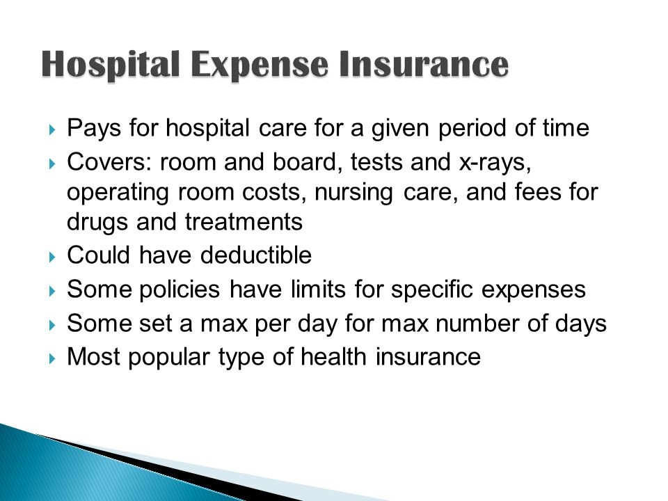  Pays for hospital care for a given period of time  Covers: room and board, tests and x-rays, operating room costs, nursing care, and fees for drugs and treatments  Could have deductible  Some policies have limits for specific expenses  Some set a max per day for max number of days  Most popular type of health insurance