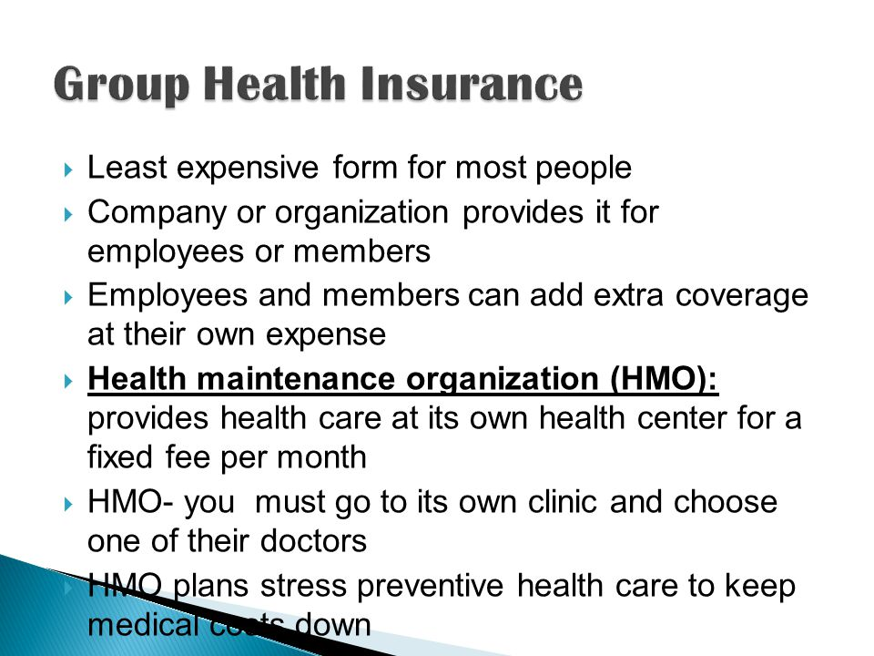  Least expensive form for most people  Company or organization provides it for employees or members  Employees and members can add extra coverage at their own expense  Health maintenance organization (HMO): provides health care at its own health center for a fixed fee per month  HMO- you must go to its own clinic and choose one of their doctors  HMO plans stress preventive health care to keep medical costs down