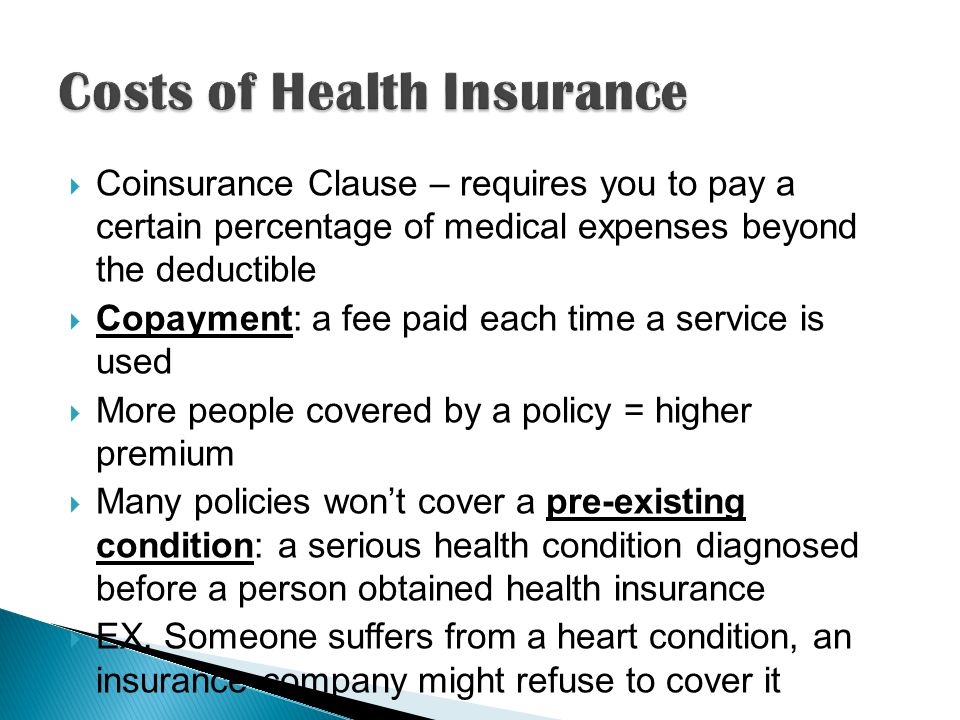  Coinsurance Clause – requires you to pay a certain percentage of medical expenses beyond the deductible  Copayment: a fee paid each time a service is used  More people covered by a policy = higher premium  Many policies won't cover a pre-existing condition: a serious health condition diagnosed before a person obtained health insurance  EX.