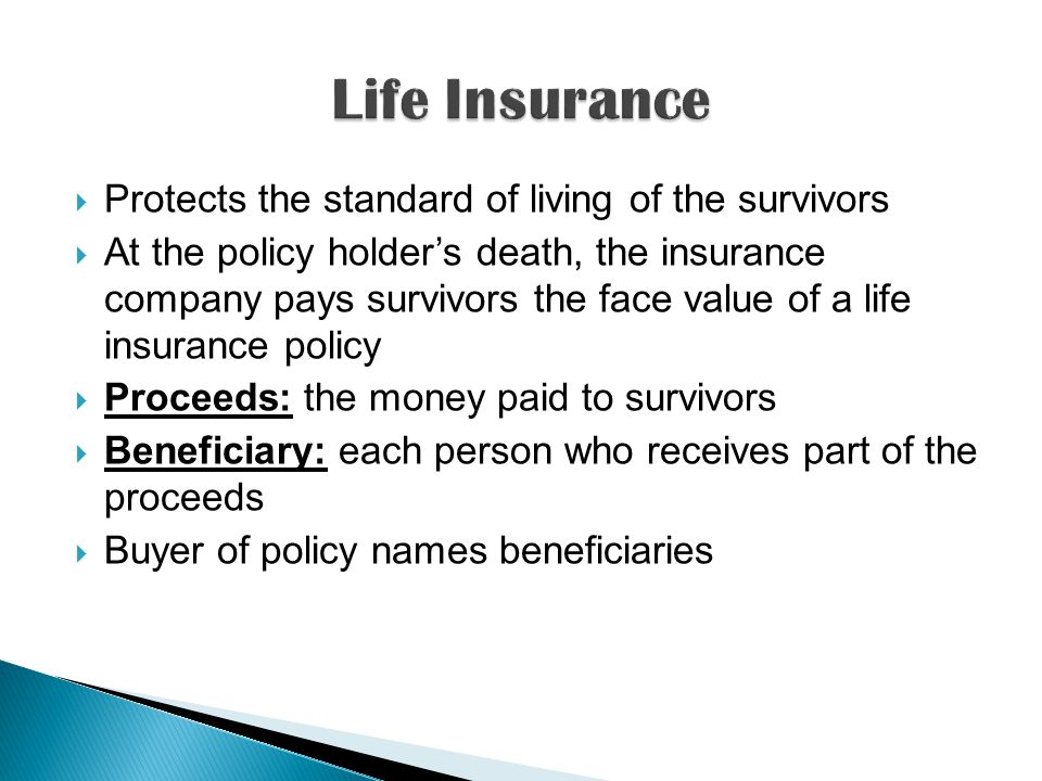  Protects the standard of living of the survivors  At the policy holder's death, the insurance company pays survivors the face value of a life insurance policy  Proceeds: the money paid to survivors  Beneficiary: each person who receives part of the proceeds  Buyer of policy names beneficiaries