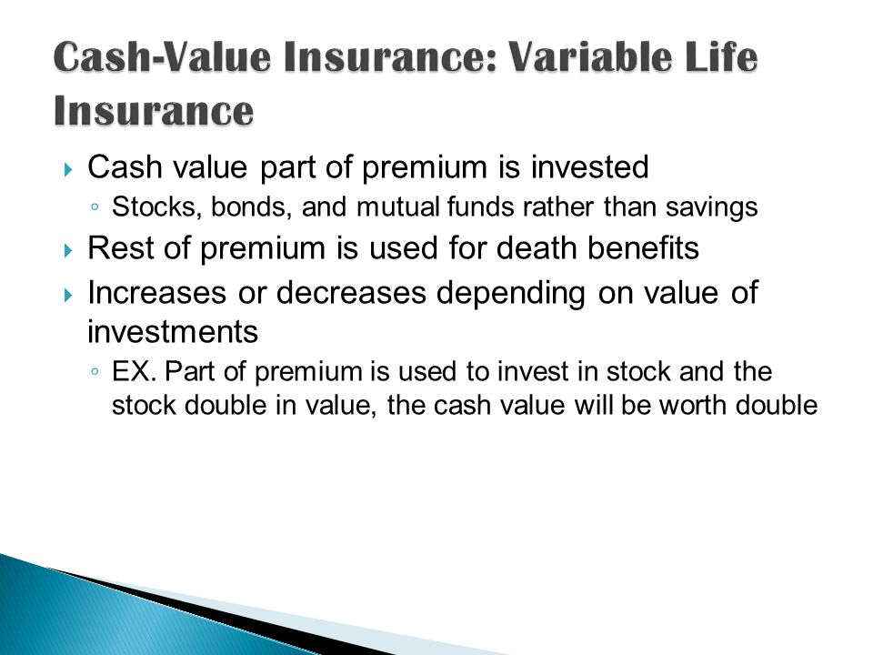  Cash value part of premium is invested ◦ Stocks, bonds, and mutual funds rather than savings  Rest of premium is used for death benefits  Increases or decreases depending on value of investments ◦ EX.
