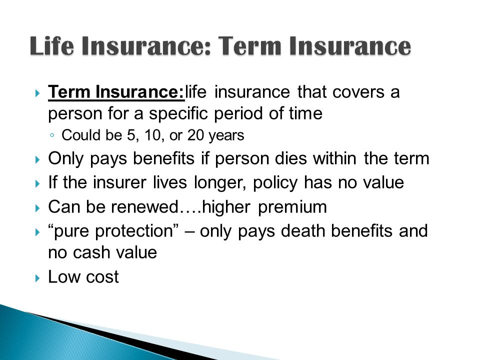  Term Insurance:life insurance that covers a person for a specific period of time ◦ Could be 5, 10, or 20 years  Only pays benefits if person dies within the term  If the insurer lives longer, policy has no value  Can be renewed….higher premium  pure protection – only pays death benefits and no cash value  Low cost