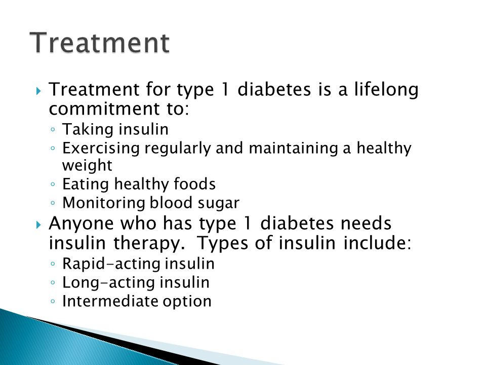  Treatment for type 1 diabetes is a lifelong commitment to: ◦ Taking insulin ◦ Exercising regularly and maintaining a healthy weight ◦ Eating healthy foods ◦ Monitoring blood sugar  Anyone who has type 1 diabetes needs insulin therapy.