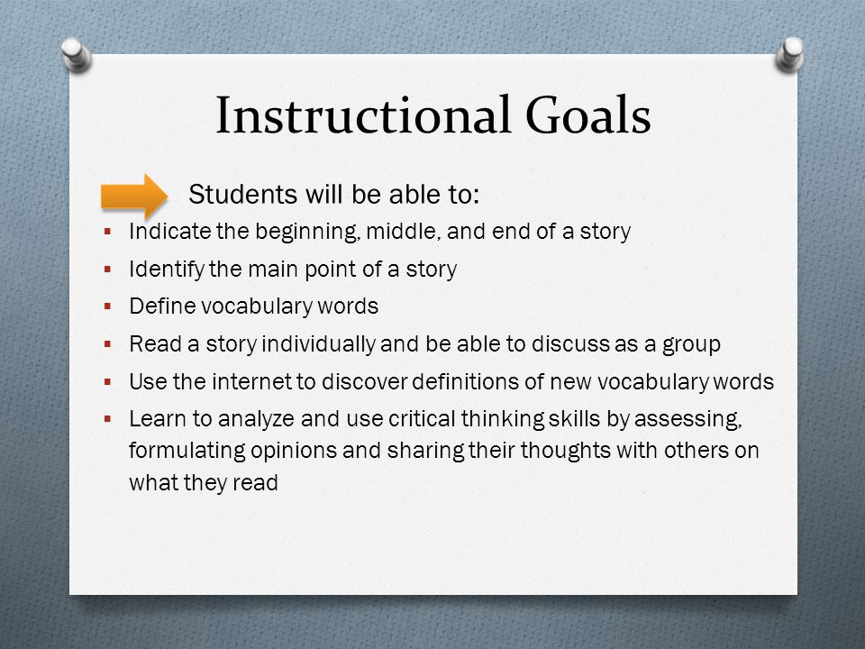 Instructional Goals Students will be able to:  Indicate the beginning, middle, and end of a story  Identify the main point of a story  Define vocabulary words  Read a story individually and be able to discuss as a group  Use the internet to discover definitions of new vocabulary words  Learn to analyze and use critical thinking skills by assessing, formulating opinions and sharing their thoughts with others on what they read