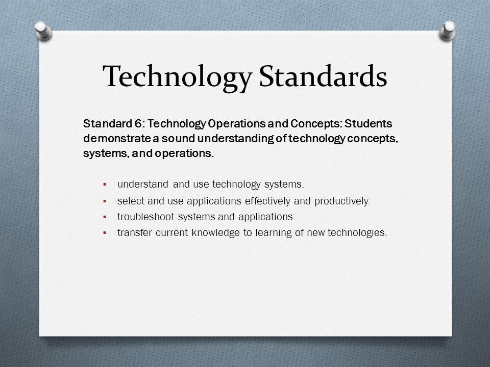 Technology Standards Standard 6: Technology Operations and Concepts: Students demonstrate a sound understanding of technology concepts, systems, and operations.