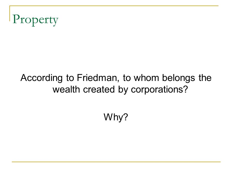 Property According to Friedman, to whom belongs the wealth created by corporations Why