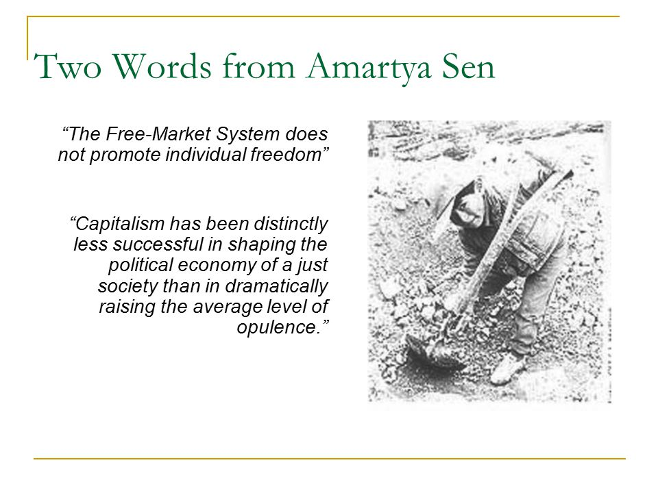 Two Words from Amartya Sen The Free-Market System does not promote individual freedom Capitalism has been distinctly less successful in shaping the political economy of a just society than in dramatically raising the average level of opulence.