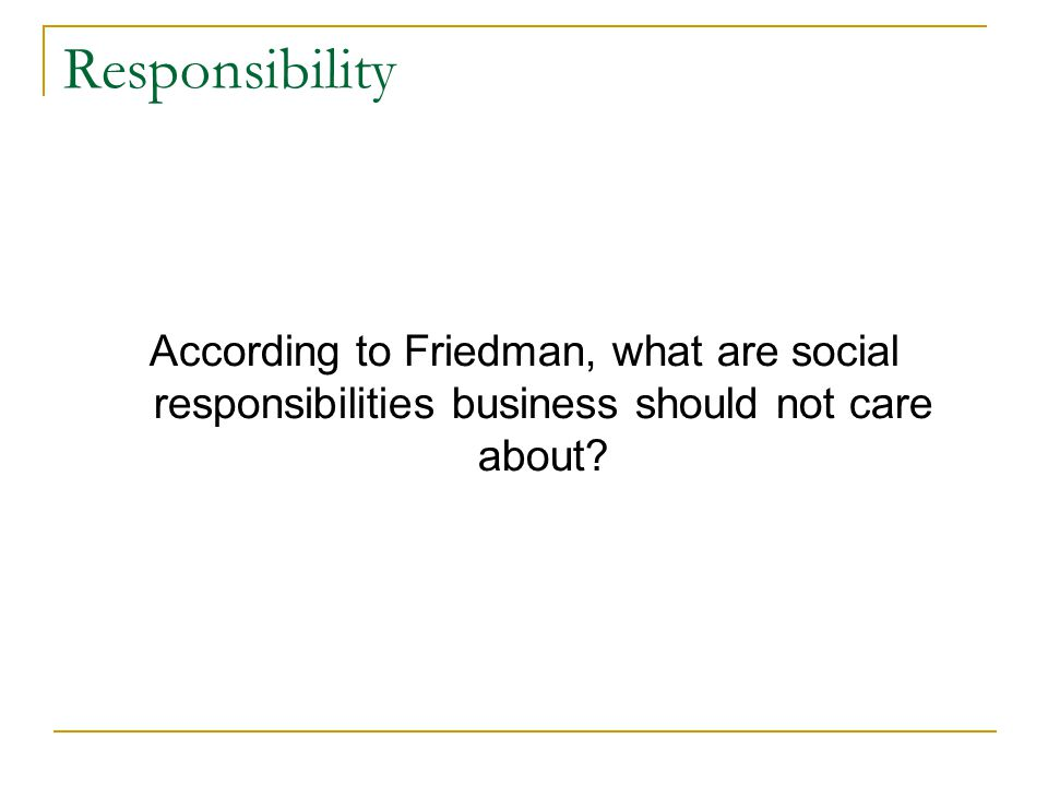 Responsibility According to Friedman, what are social responsibilities business should not care about